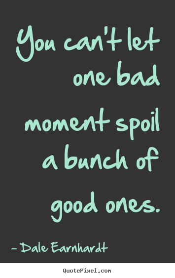 Dale Earnhardt image quote - You can't let one bad moment spoil a bunch of good ones. - Inspirational quotes