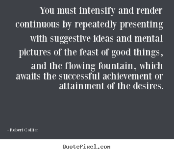 Quote about inspirational - You must intensify and render continuous by..