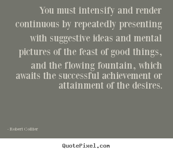 Inspirational quote - You must intensify and render continuous by repeatedly presenting..