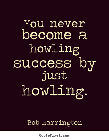 Diy photo quote about inspirational - You never become a howling success by just howling.