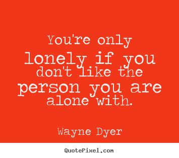 Quote about inspirational - You're only lonely if you don't like the person you are alone..