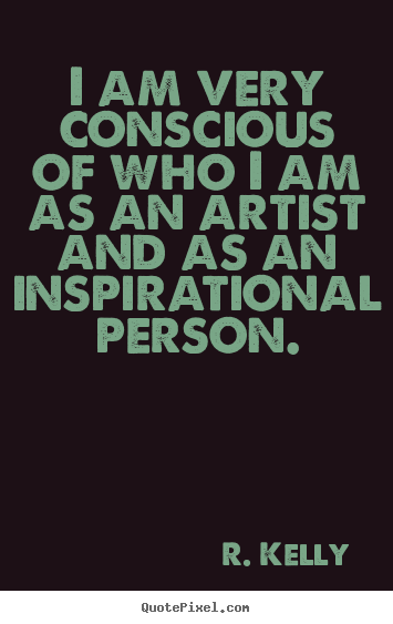 R. Kelly picture quote - I am very conscious of who i am as an artist and as an inspirational person. - Inspirational quote