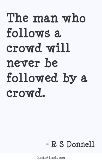 Quotes about inspirational - The man who follows a crowd will never be followed by a crowd.