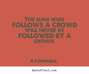 Inspirational quotes - The man who follows a crowd will never be..