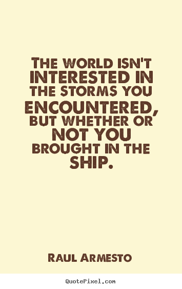The world isn't interested in the storms you.. Raul Armesto great inspirational quotes