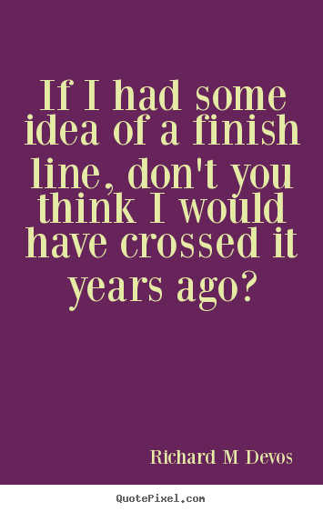 Customize picture quotes about inspirational - If i had some idea of a finish line, don't you think i would have crossed..
