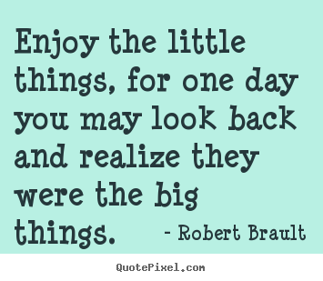 Quote about inspirational - Enjoy the little things, for one day you may..
