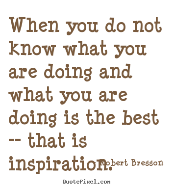 Create your own picture quotes about inspirational - When you do not know what you are doing and what you are doing..