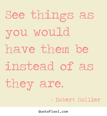 Inspirational quotes - See things as you would have them be instead of as they are.