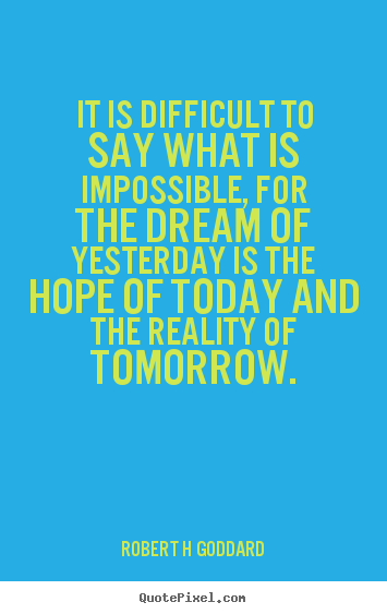Make personalized photo quotes about inspirational - It is difficult to say what is impossible, for the dream of yesterday..