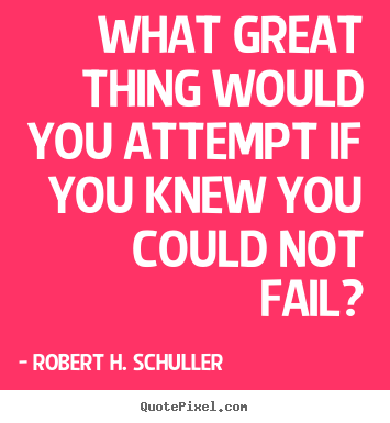 What great thing would you attempt if you knew you.. Robert H. Schuller top inspirational quotes