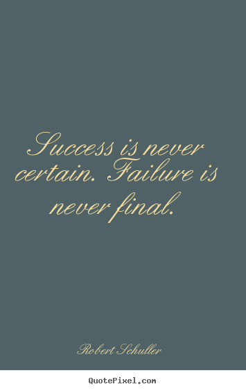 Success is never certain. failure is never final. Robert Schuller great inspirational quotes