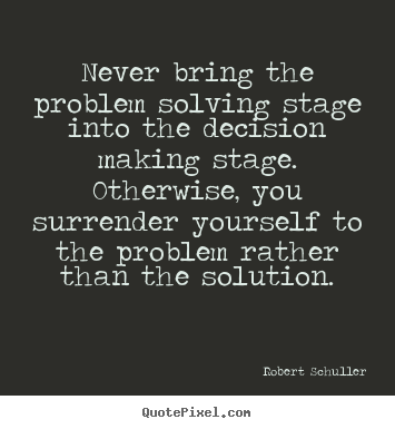 Never bring the problem solving stage into the decision.. Robert Schuller famous inspirational sayings