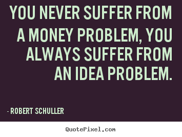 Create custom picture quotes about inspirational - You never suffer from a money problem, you always..