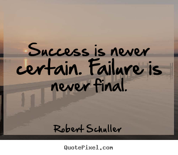 Inspirational quote - Success is never certain. failure is never final.