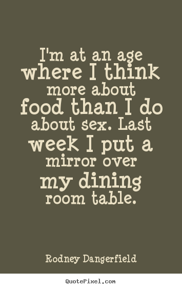 Inspirational quotes - I'm at an age where i think more about food than..