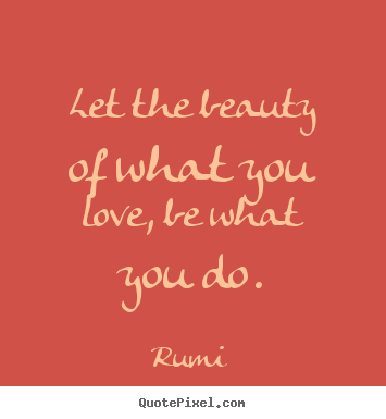 Quote about inspirational - Let the beauty of what you love, be what you do.