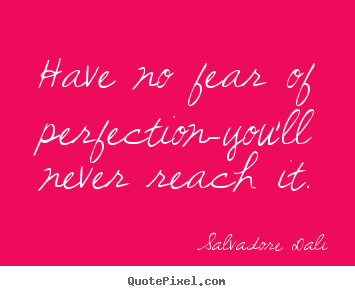 Inspirational quotes - Have no fear of perfection-you'll never reach..
