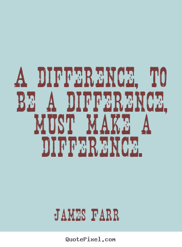 How to design picture quotes about inspirational - A difference, to be a difference, must make..