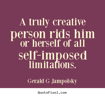 A truly creative person rids him or herself.. Gerald G Jampolsky  inspirational sayings