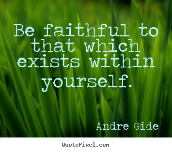 Quotes about inspirational - Be faithful to that which exists within yourself.