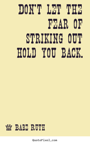 Don't let the fear of striking out hold you back. Babe Ruth  inspirational quote
