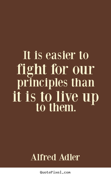 Alfred Adler picture quotes - It is easier to fight for our principles than it is to live up to them. - Inspirational quotes