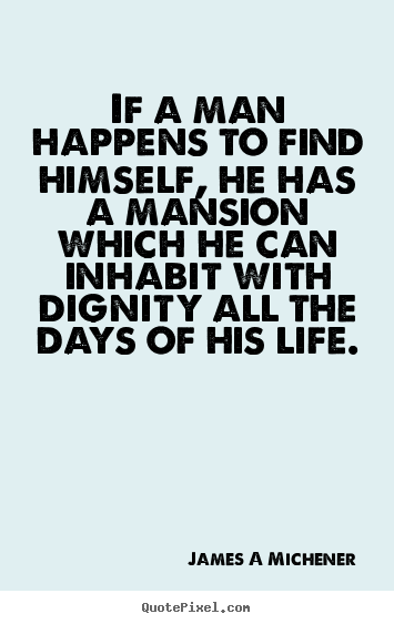 If a man happens to find himself, he has a mansion which he can.. James A Michener best inspirational quotes