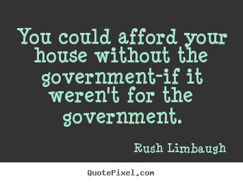 Make custom picture quotes about inspirational - You could afford your house without the government-if..