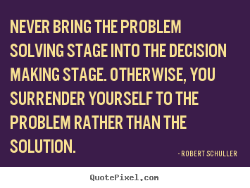 Make personalized picture quotes about inspirational - Never bring the problem solving stage into the decision making..
