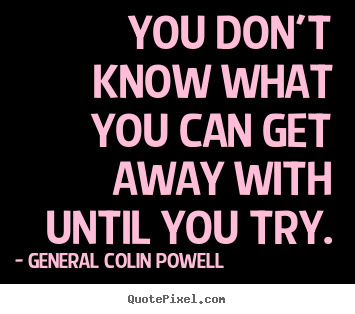 General Colin Powell poster quotes - You don't know what you can get away with until.. - Inspirational quote