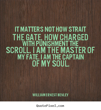 Inspirational quotes - It matters not how strait the gate, how charged with punishment..
