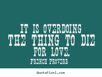 Quote about inspirational - It is overdoing the thing to die for love.