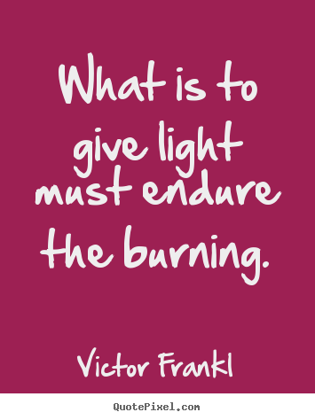 What is to give light must endure the burning. Victor Frankl top inspirational quotes