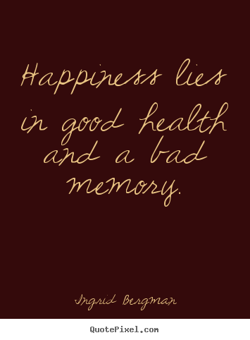 happiness lies in good health For some people, happiness might be found in exercise and sustaining good health on the other hand, others can discover it when they go on vacation and relax the idea here is that we each have our own things that make us happy.