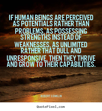 If human beings are perceived as potentials rather than problems,.. Robert Conklin top inspirational quotes