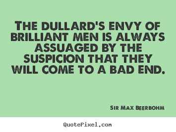 Inspirational quote - The dullard's envy of brilliant men is always assuaged by the suspicion..