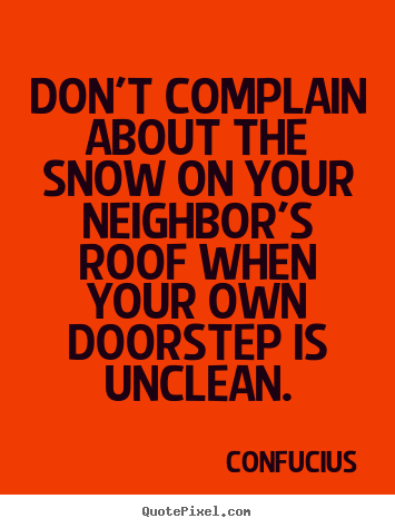 Sayings about inspirational - Don't complain about the snow on your neighbor's roof when your own..