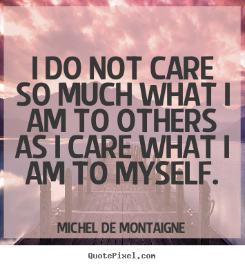 Diy picture quotes about inspirational - I do not care so much what i am to others as..