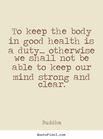 To keep the body in good health is a duty... otherwise.. Buddha good inspirational sayings