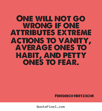 One will not go wrong if one attributes extreme.. Friedrich Nietzsche popular inspirational quotes