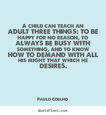 Paulo Coelho picture quotes - A child can teach an adult three things: to be happy for no reason,.. - Inspirational quotes