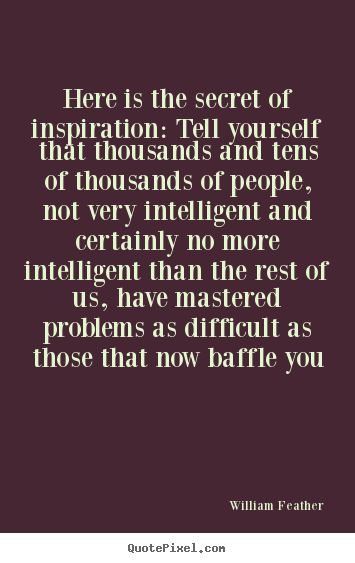 Quote about inspirational - Here is the secret of inspiration: tell yourself..