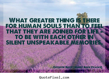 What greater thing is there for human souls than to feel that they.. George Eliot [Mary Ann Evans] top inspirational quotes