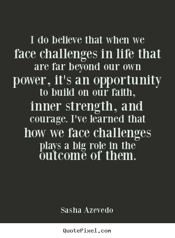 I do believe that when we face challenges in life.. Sasha Azevedo  inspirational quote