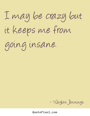 Quote I May Be Crazy But