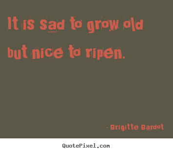 Inspirational quotes - It is sad to grow old but nice to ripen.