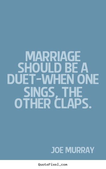 Joe Murray picture quotes - Marriage should be a duet-when one sings, the other claps. - Inspirational quotes