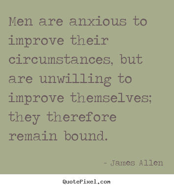 Quotes about inspirational - Men are anxious to improve their circumstances, but are unwilling..