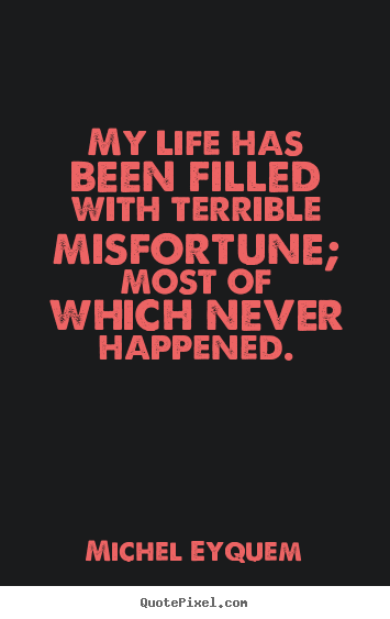 My life has been filled with terrible misfortune; most.. Michel Eyquem famous inspirational quote